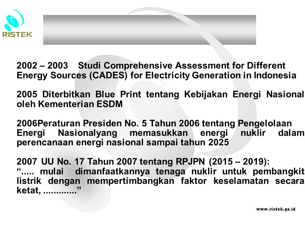 2002 – 2003 Studi Comprehensive Assessment for Different Energy Sources (CADES) for Electricity Generation in Indonesia 2005 Diterbitkan Blue Print te