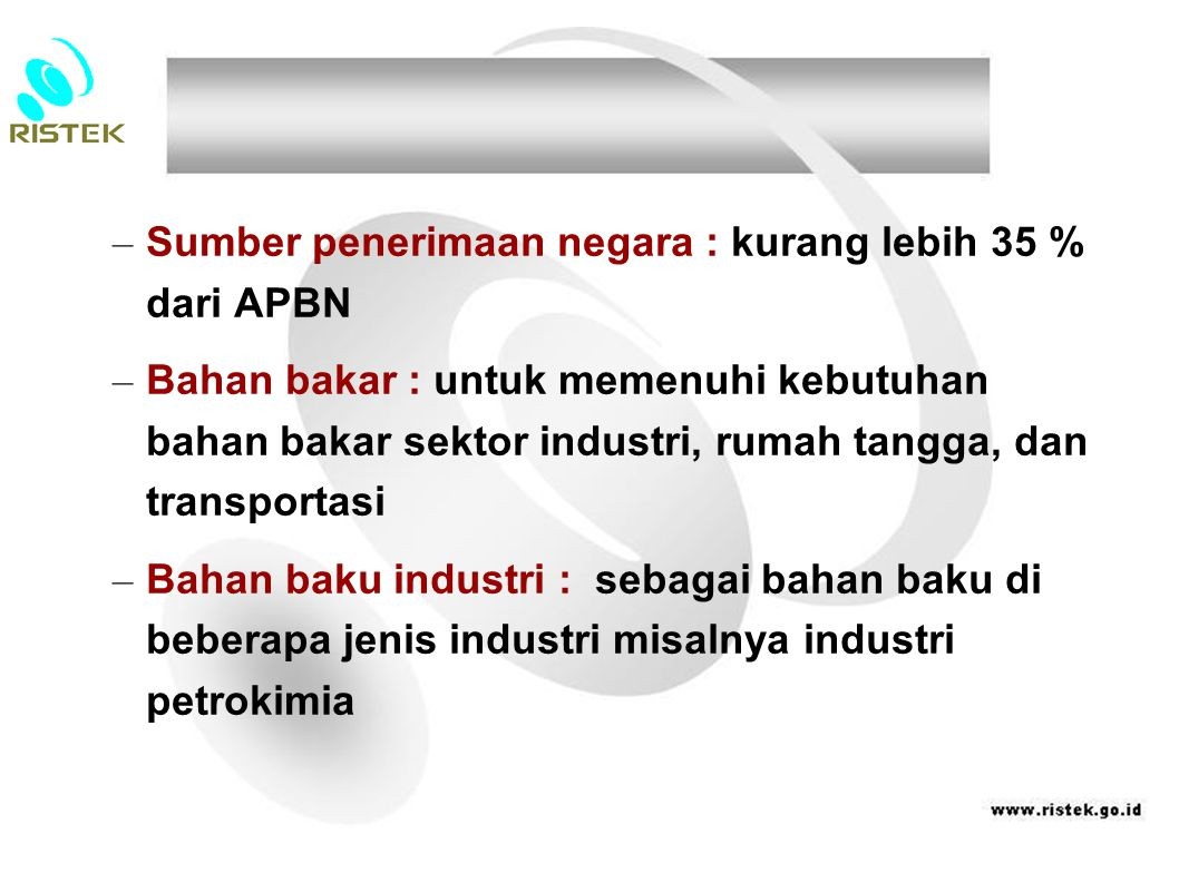 – Sumber penerimaan negara : kurang lebih 35 % dari APBN – Bahan bakar : untuk memenuhi kebutuhan bahan bakar sektor industri, rumah tangga, dan trans