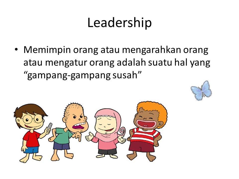 Leadership Memimpin orang atau mengarahkan orang atau mengatur orang adalah suatu hal yang gampang-gampang susah