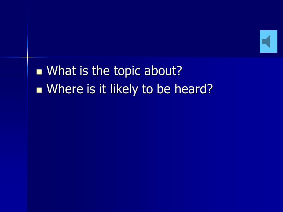 What is the topic about.What is the topic about. Where is it likely to be heard.