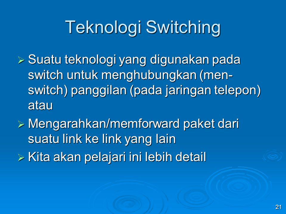 21 Teknologi Switching  Suatu teknologi yang digunakan pada switch untuk menghubungkan (men- switch) panggilan (pada jaringan telepon) atau  Mengarahkan/memforward paket dari suatu link ke link yang lain  Kita akan pelajari ini lebih detail