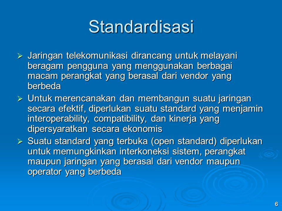 6 Standardisasi  Jaringan telekomunikasi dirancang untuk melayani beragam pengguna yang menggunakan berbagai macam perangkat yang berasal dari vendor yang berbeda  Untuk merencanakan dan membangun suatu jaringan secara efektif, diperlukan suatu standard yang menjamin interoperability, compatibility, dan kinerja yang dipersyaratkan secara ekonomis  Suatu standard yang terbuka (open standard) diperlukan untuk memungkinkan interkoneksi sistem, perangkat maupun jaringan yang berasal dari vendor maupun operator yang berbeda