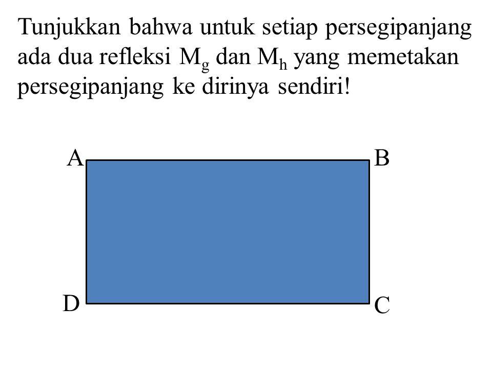 Tunjukkan bahwa untuk setiap persegipanjang ada dua refleksi M g dan M h yang memetakan persegipanjang ke dirinya sendiri! AB D C