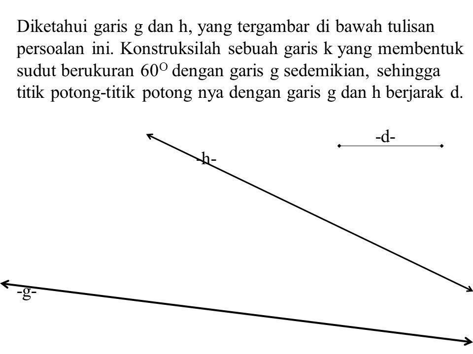 Diketahui garis g dan h, yang tergambar di bawah tulisan persoalan ini. Konstruksilah sebuah garis k yang membentuk sudut berukuran 60 O dengan garis