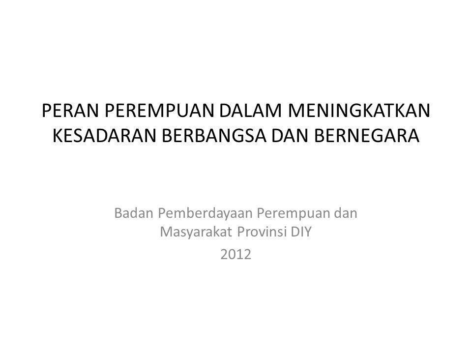 PERAN PEREMPUAN DALAM MENINGKATKAN KESADARAN BERBANGSA DAN BERNEGARA Badan Pemberdayaan Perempuan dan Masyarakat Provinsi DIY 2012