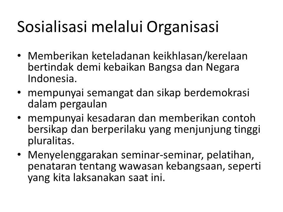 Sosialisasi melalui Organisasi Memberikan keteladanan keikhlasan/kerelaan bertindak demi kebaikan Bangsa dan Negara Indonesia. mempunyai semangat dan