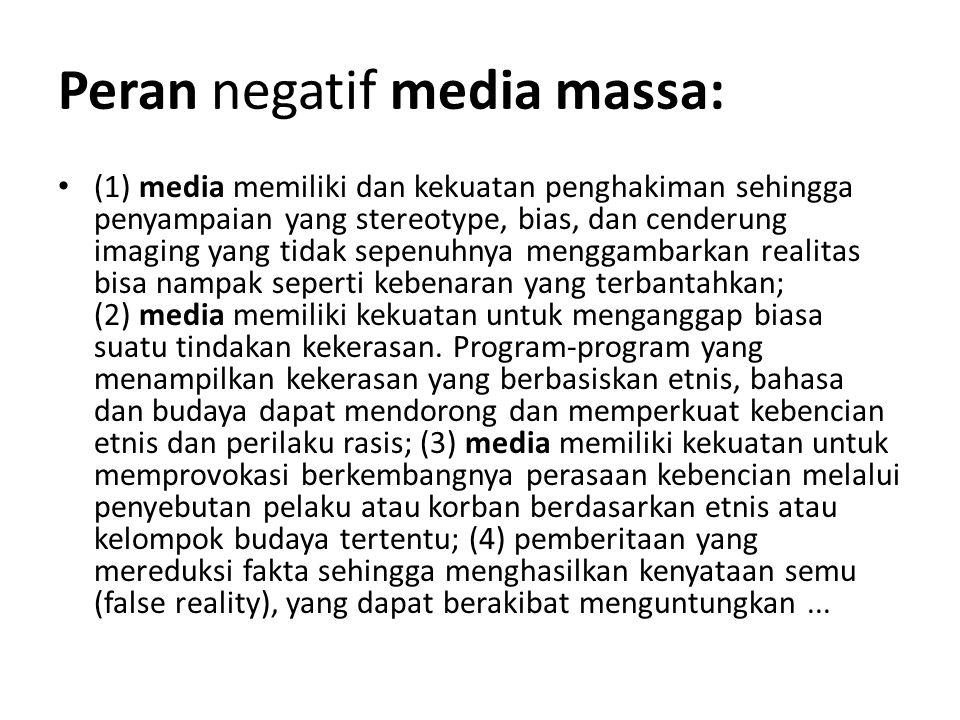 Peran negatif media massa: (1) media memiliki dan kekuatan penghakiman sehingga penyampaian yang stereotype, bias, dan cenderung imaging yang tidak se