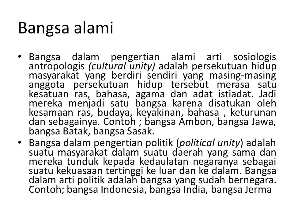 Bangsa Indonesia (bangsa secara politis) di dalamnya ada: Bangsa Jawa, bangsa Batak, Bangsa Lombok, Bangsa Minang, Bangsa Sasak, dsb (lebih dari 350 bangsa) yang oleh Bung Karno disebut dengan istilah suku bangsa (suku dalam bhs jawa = kaki.