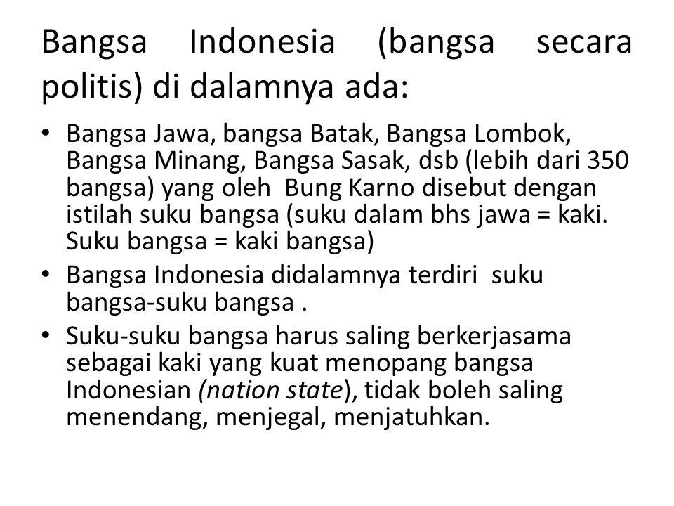 Bangsa Indonesia (bangsa secara politis) di dalamnya ada: Bangsa Jawa, bangsa Batak, Bangsa Lombok, Bangsa Minang, Bangsa Sasak, dsb (lebih dari 350 b