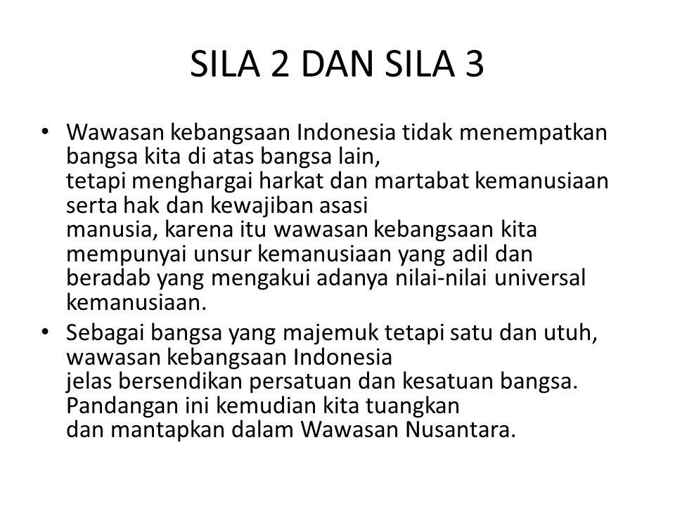 SILA 2 DAN SILA 3 Wawasan kebangsaan Indonesia tidak menempatkan bangsa kita di atas bangsa lain, tetapi menghargai harkat dan martabat kemanusiaan se