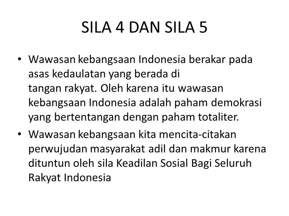 SILA 4 DAN SILA 5 Wawasan kebangsaan Indonesia berakar pada asas kedaulatan yang berada di tangan rakyat. Oleh karena itu wawasan kebangsaan Indonesia