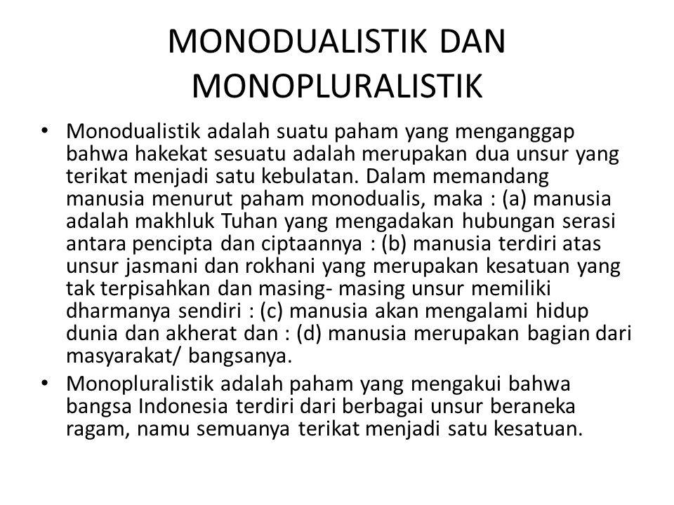 MONODUALISTIK DAN MONOPLURALISTIK Monodualistik adalah suatu paham yang menganggap bahwa hakekat sesuatu adalah merupakan dua unsur yang terikat menja