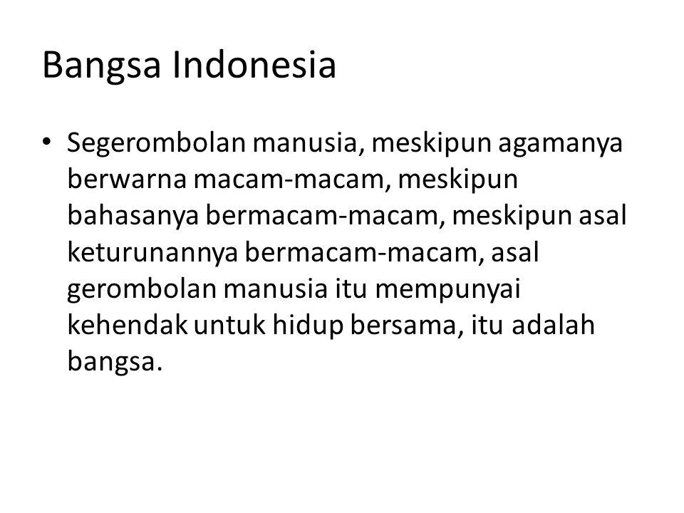 Bangsa Indonesia Segerombolan manusia, meskipun agamanya berwarna macam-macam, meskipun bahasanya bermacam-macam, meskipun asal keturunannya bermacam-