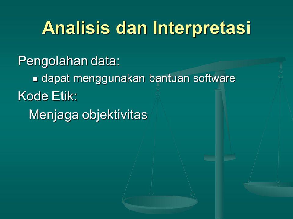 Analisis dan Interpretasi Pengolahan data: dapat menggunakan bantuan software dapat menggunakan bantuan software Kode Etik: Menjaga objektivitas