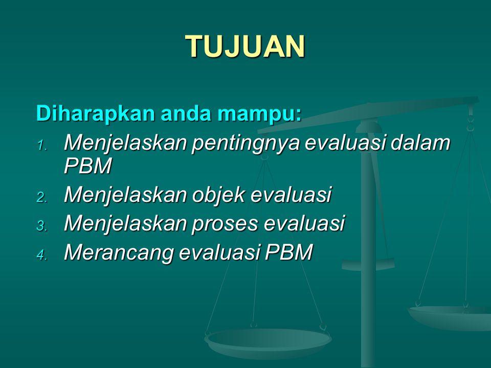 TUJUAN Diharapkan anda mampu: 1. Menjelaskan pentingnya evaluasi dalam PBM 2. Menjelaskan objek evaluasi 3. Menjelaskan proses evaluasi 4. Merancang e