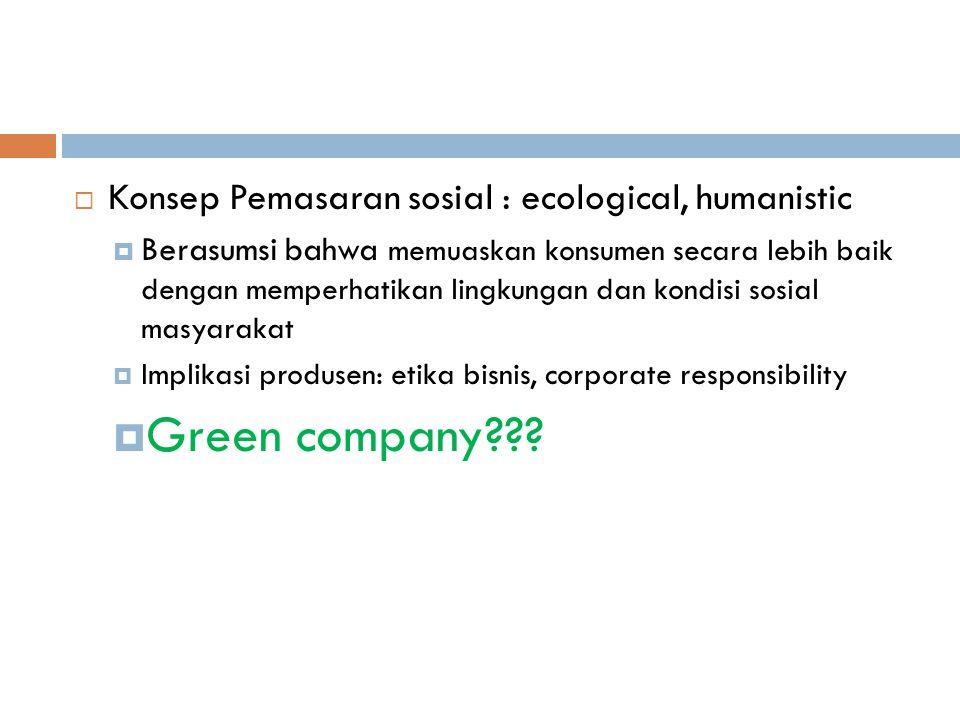  Konsep Pemasaran sosial : ecological, humanistic  Berasumsi bahwa memuaskan konsumen secara lebih baik dengan memperhatikan lingkungan dan kondisi