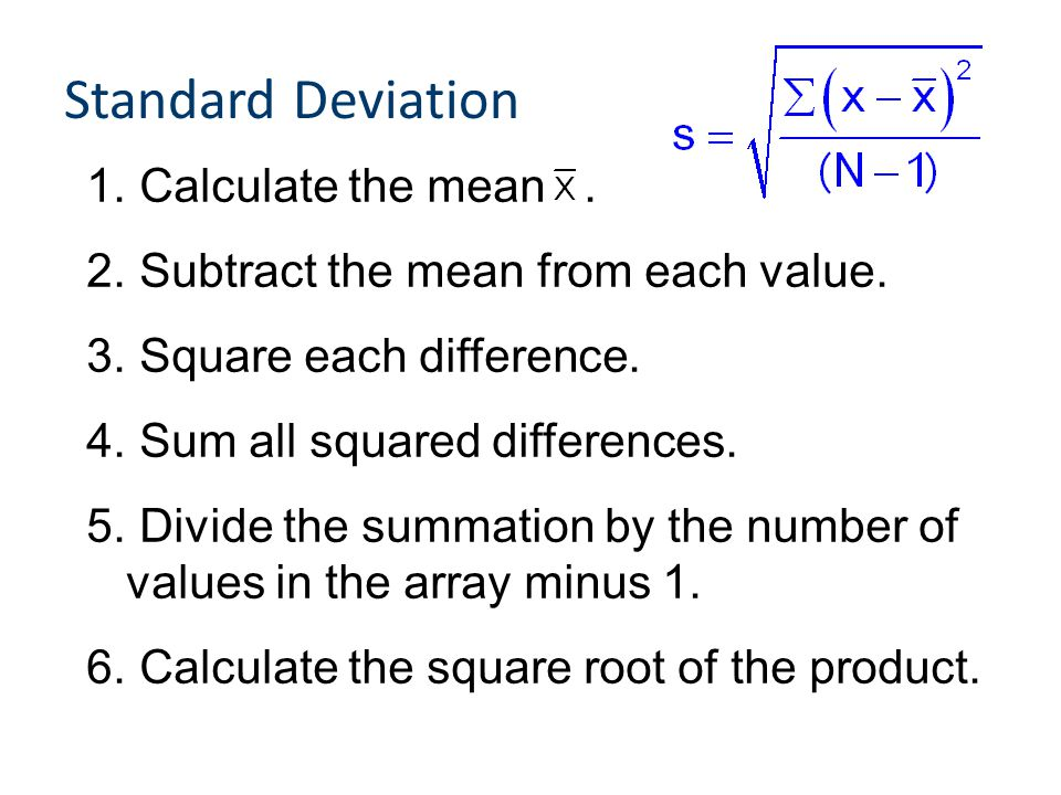 Standard Deviation 1. Calculate the mean. 2. Subtract the mean from each value. 3. Square each difference. 4. Sum all squared differences. 5. Divide t