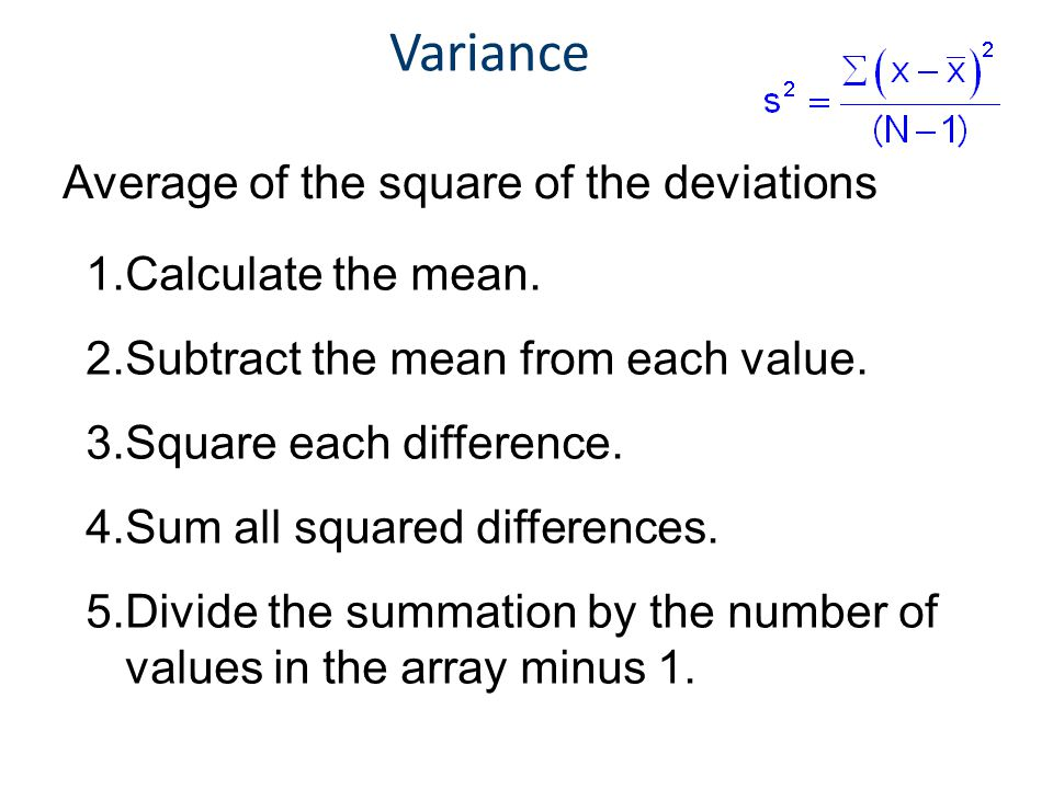 Variance 1.Calculate the mean. 2.Subtract the mean from each value. 3.Square each difference. 4.Sum all squared differences. 5.Divide the summation by