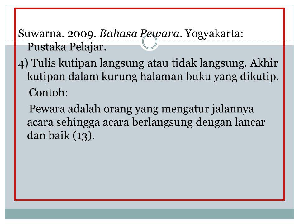 Suwarna. 2009. Bahasa Pewara. Yogyakarta: Pustaka Pelajar. 4) Tulis kutipan langsung atau tidak langsung. Akhir kutipan dalam kurung halaman buku yang