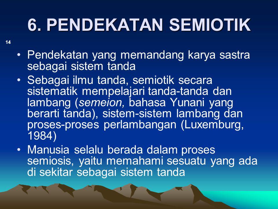 Pendekatan Semiotik (lanjutan) 15 Tanda terdiri dari 2 aspek, yaitu: –Penanda: hal yang menandai sesuatu –Petanda: referent yang diacu atau dituju oleh tanda tertentu Bahasa dan sastra merupakan sistem tanda.