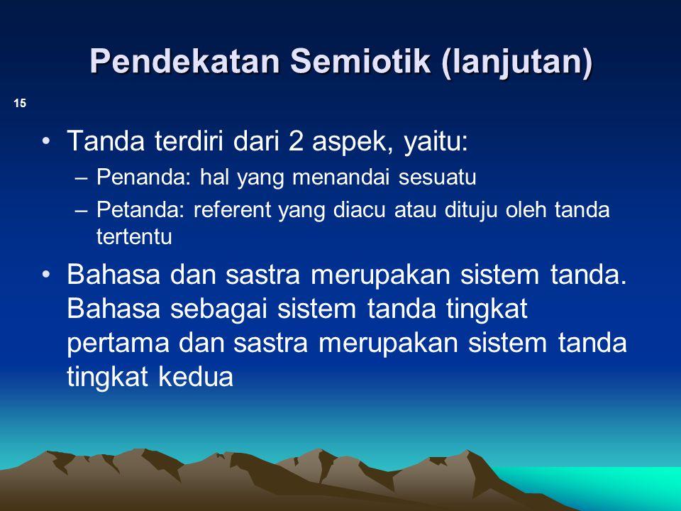 Pendekatan Semiotik (lanjutan) 15 Tanda terdiri dari 2 aspek, yaitu: –Penanda: hal yang menandai sesuatu –Petanda: referent yang diacu atau dituju ole