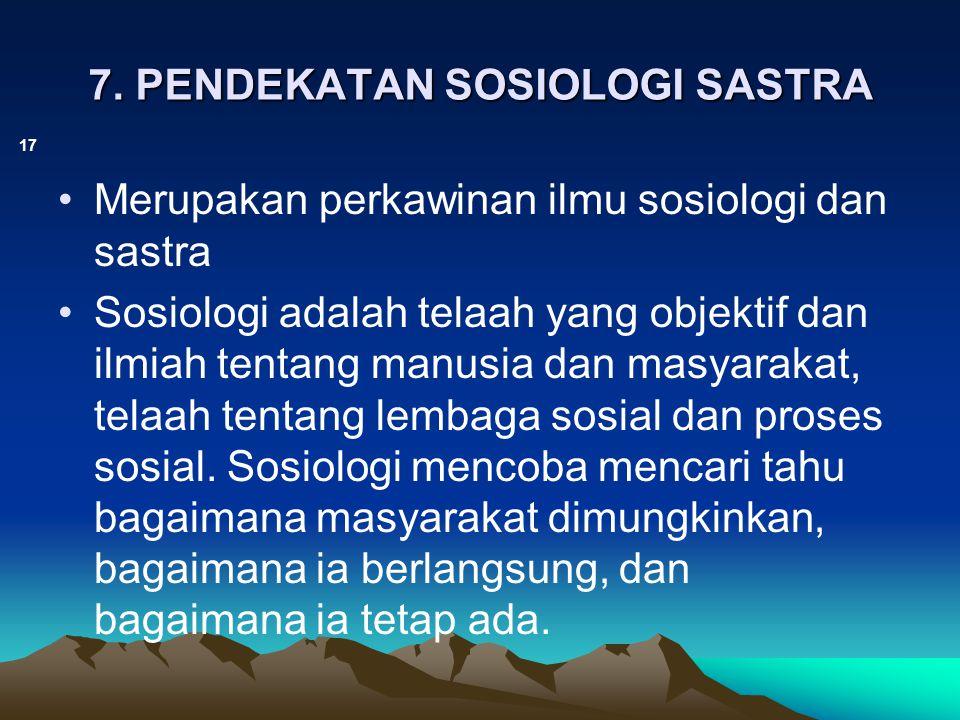 7. PENDEKATAN SOSIOLOGI SASTRA 17 Merupakan perkawinan ilmu sosiologi dan sastra Sosiologi adalah telaah yang objektif dan ilmiah tentang manusia dan