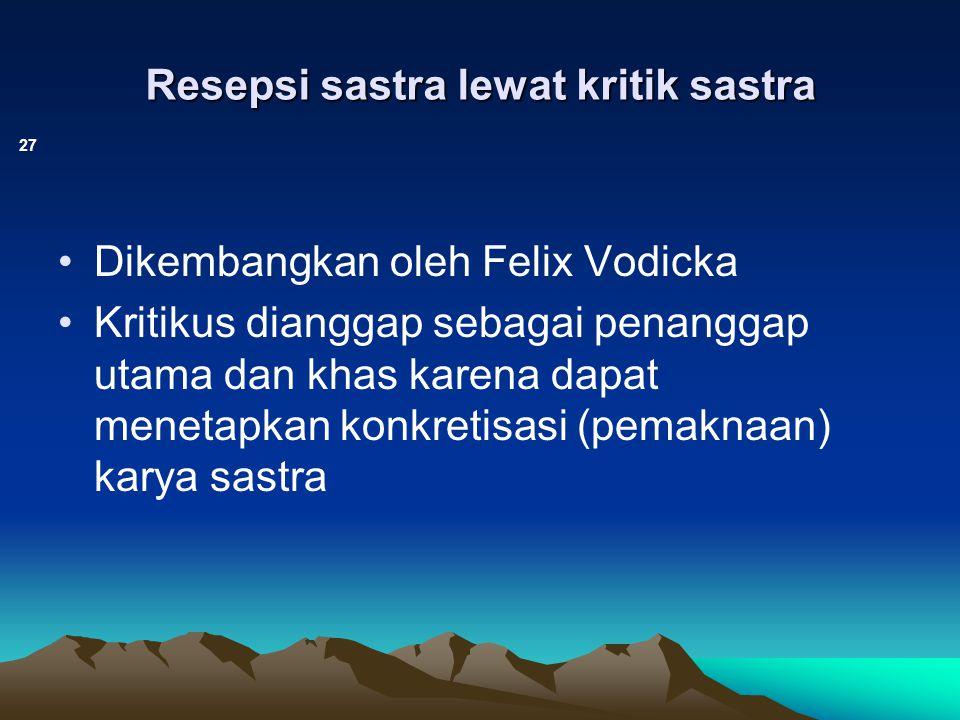 Resepsi sastra lewat kritik sastra 27 Dikembangkan oleh Felix Vodicka Kritikus dianggap sebagai penanggap utama dan khas karena dapat menetapkan konkr