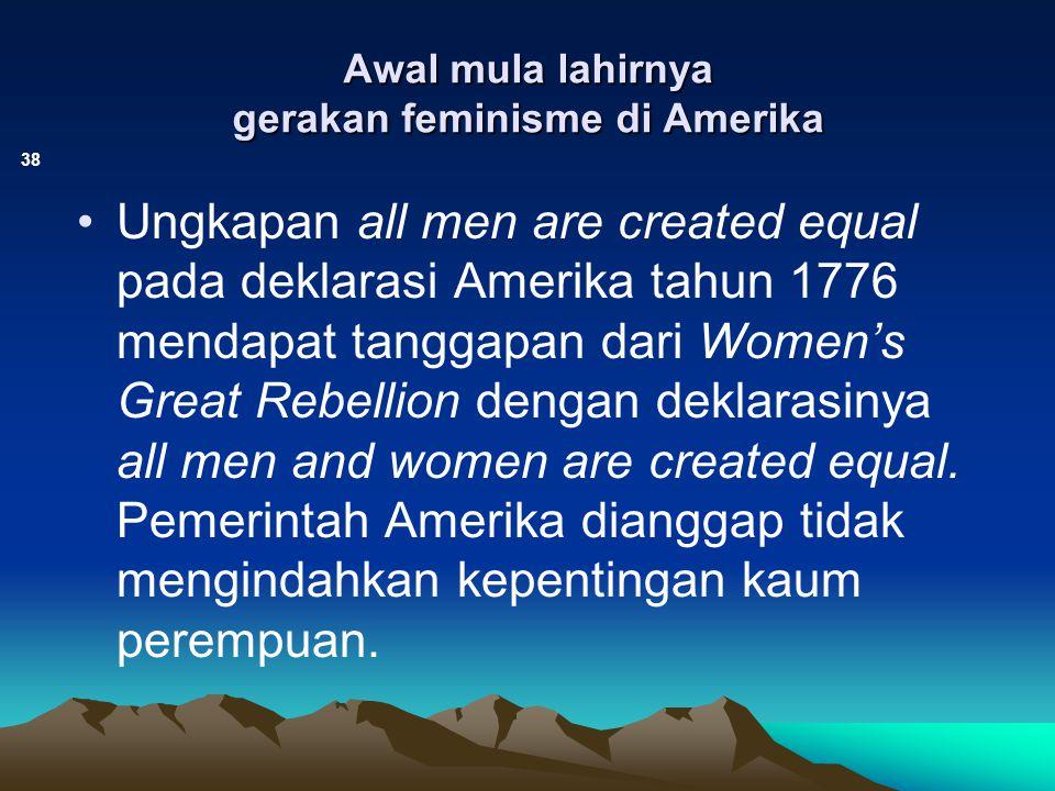 Awal mula lahirnya gerakan feminisme di Amerika 38 Ungkapan all men are created equal pada deklarasi Amerika tahun 1776 mendapat tanggapan dari Women'