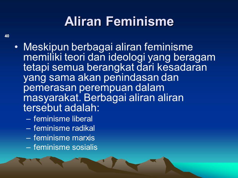 Aliran Feminisme 40 Meskipun berbagai aliran feminisme memiliki teori dan ideologi yang beragam tetapi semua berangkat dari kesadaran yang sama akan p