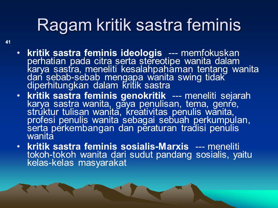 Ragam kritik sastra feminis (lanjutan) 42 kritik sastra feminis psikoanalitik --- memfokuskan kajian pada tulisan-tulisan wanita karena para feminis percaya bahwa pembaca wanita biasanya mengidentifikasikan dirinya pada si tokoh wanita, sedangkan tokoh wanita tersebut pada umumnya merupakan cermin penciptanya kritik sastra feminis lesbian --- meneliti penulis dan tokoh wanita saja, diawali dengan mengembangkan suatu definisi yang cermat tentang makna lesbian, kemudian mengidentifikasi penulis dan karya-karya lesbian kritik sastra feminis ras/etnik --- kritik yang membatasi kajiannya pada penulis wanita etnik dan karyanya (dilatarbelakangi oleh kaum feminisme etnik Amerika yang mengalami deskriminasi seksual dan rasial)