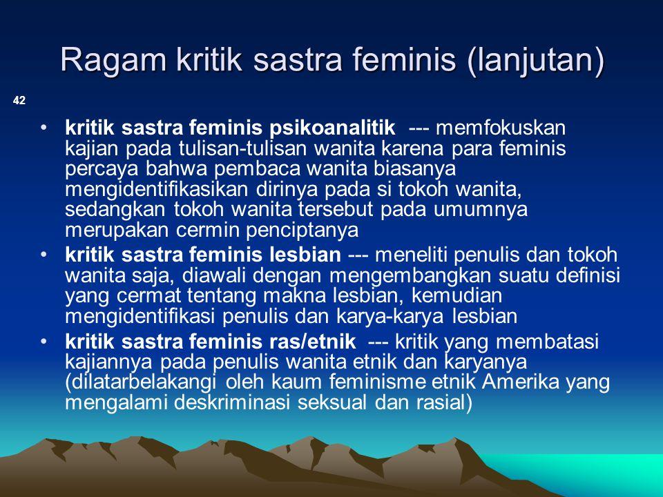 Ragam kritik sastra feminis (lanjutan) 42 kritik sastra feminis psikoanalitik --- memfokuskan kajian pada tulisan-tulisan wanita karena para feminis p