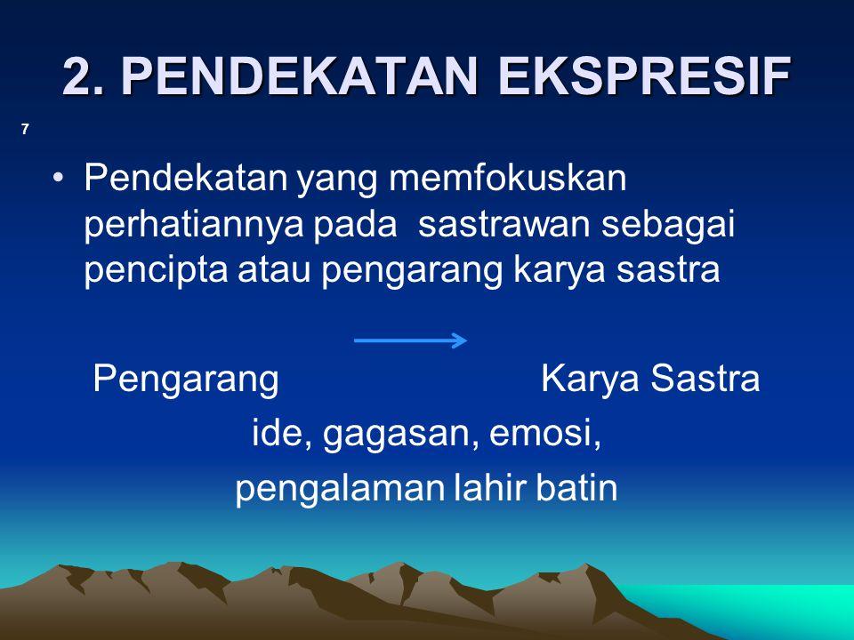 2. PENDEKATAN EKSPRESIF 7 Pendekatan yang memfokuskan perhatiannya pada sastrawan sebagai pencipta atau pengarang karya sastra Pengarang Karya Sastra