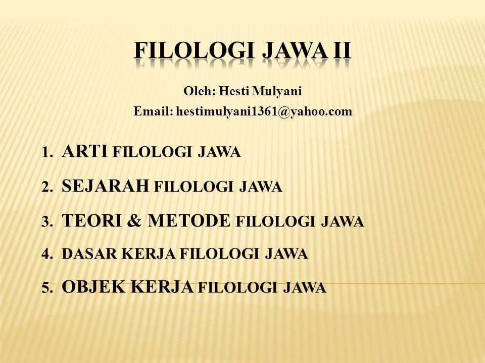 Oleh: Hesti Mulyani Email: hestimulyani1361@yahoo.com 1. ARTI FILOLOGI JAWA 2. SEJARAH FILOLOGI JAWA 3. TEORI & METODE FILOLOGI JAWA 4. DASAR KERJA FI
