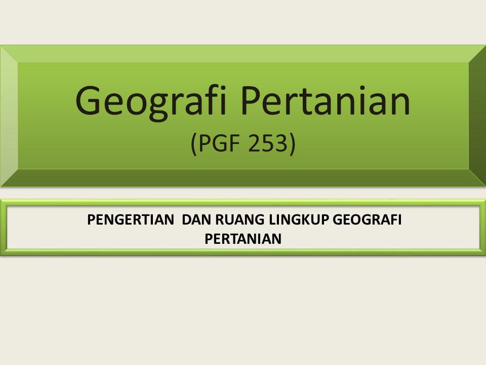 Geografi Pertanian (PGF 253) PENGERTIAN DAN RUANG LINGKUP GEOGRAFI PERTANIAN