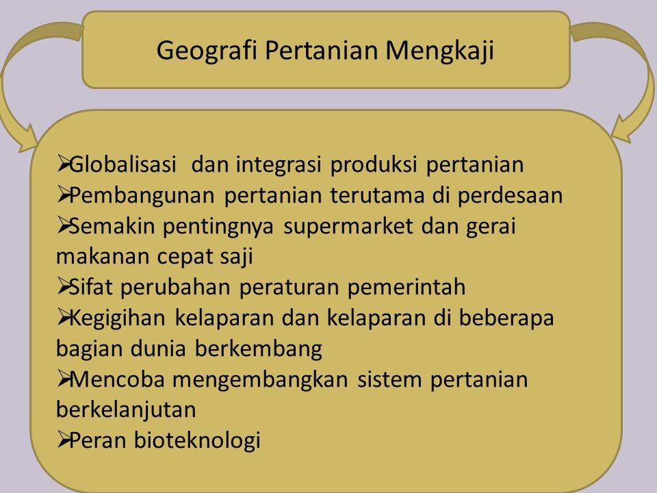 Geografi Pertanian Mengkaji  Globalisasi dan integrasi produksi pertanian  Pembangunan pertanian terutama di perdesaan  Semakin pentingnya supermar