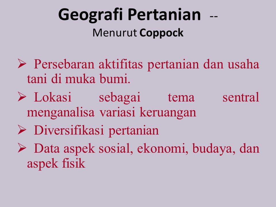 Geografi Pertanian -- Menurut Coppock  Persebaran aktifitas pertanian dan usaha tani di muka bumi.  Lokasi sebagai tema sentral menganalisa variasi