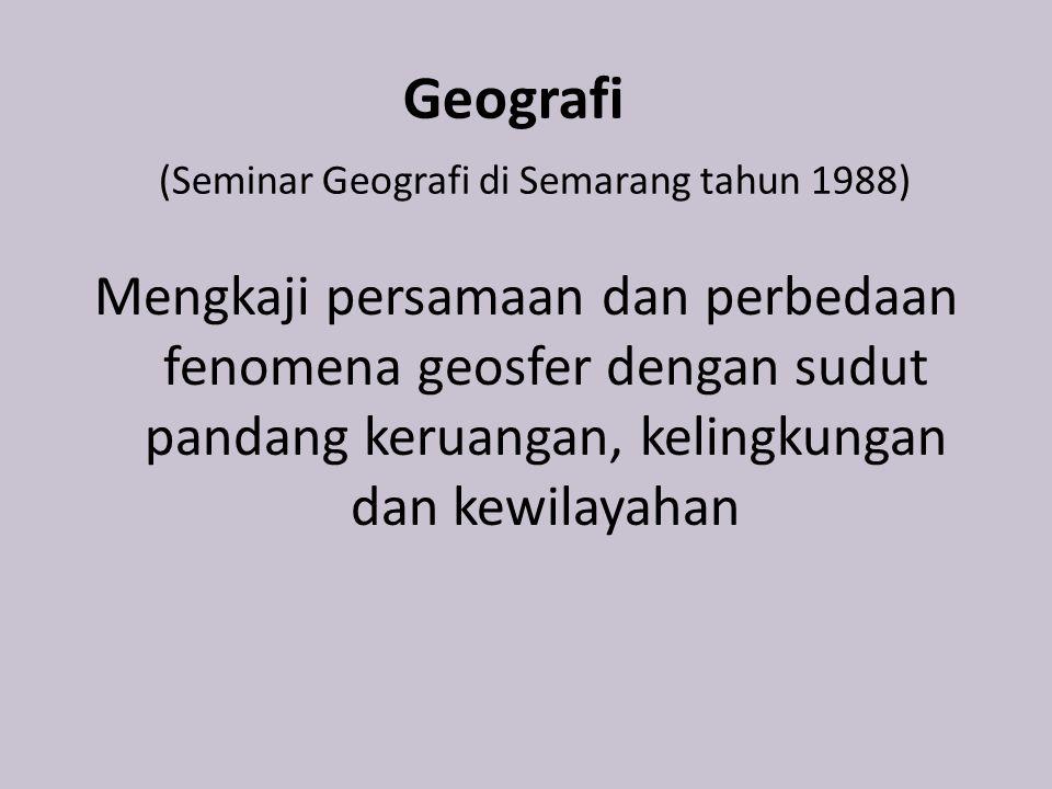 Geografi (Seminar Geografi di Semarang tahun 1988) Mengkaji persamaan dan perbedaan fenomena geosfer dengan sudut pandang keruangan, kelingkungan dan