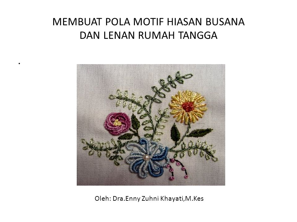 MEMBUAT POLA MOTIF HIASAN BUSANA DAN LENAN RUMAH TANGGA. Oleh: Dra.Enny Zuhni Khayati,M.Kes