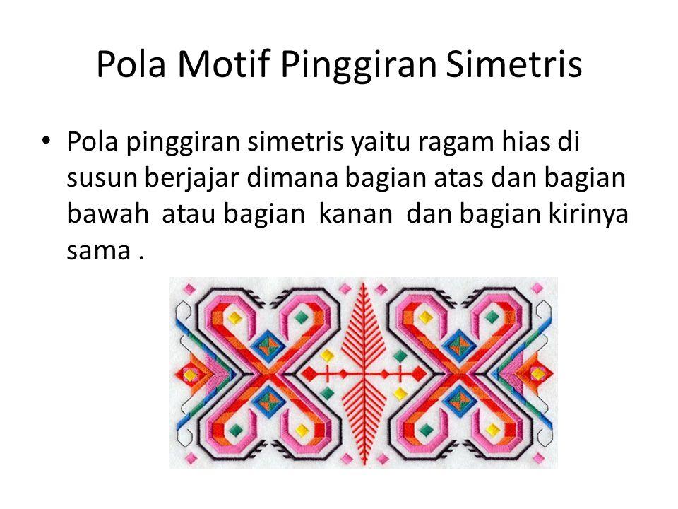 Pola Motif Pinggiran Simetris Pola pinggiran simetris yaitu ragam hias di susun berjajar dimana bagian atas dan bagian bawah atau bagian kanan dan bag