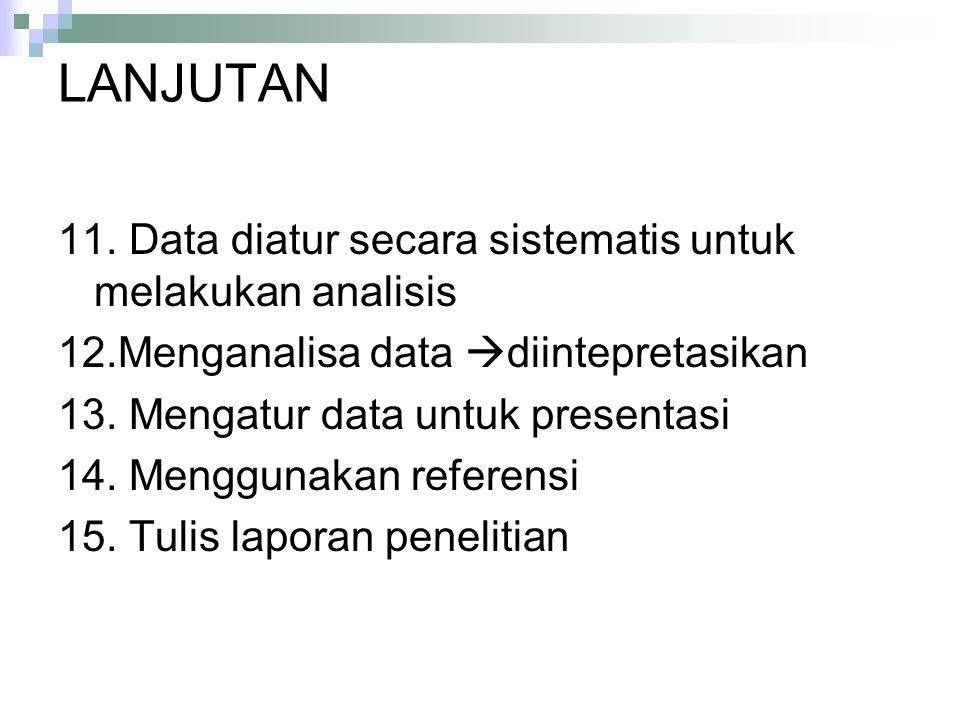 LANJUTAN 11. Data diatur secara sistematis untuk melakukan analisis 12.Menganalisa data  diintepretasikan 13. Mengatur data untuk presentasi 14. Meng