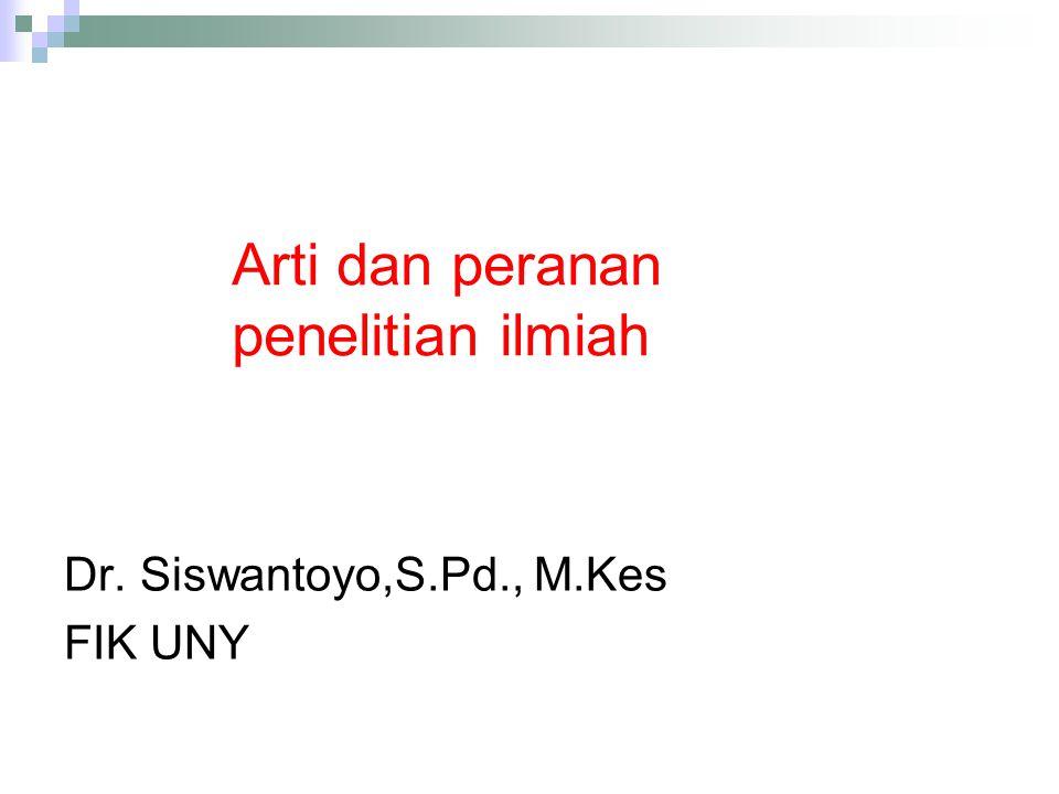 Arti dan peranan penelitian ilmiah Dr. Siswantoyo,S.Pd., M.Kes FIK UNY