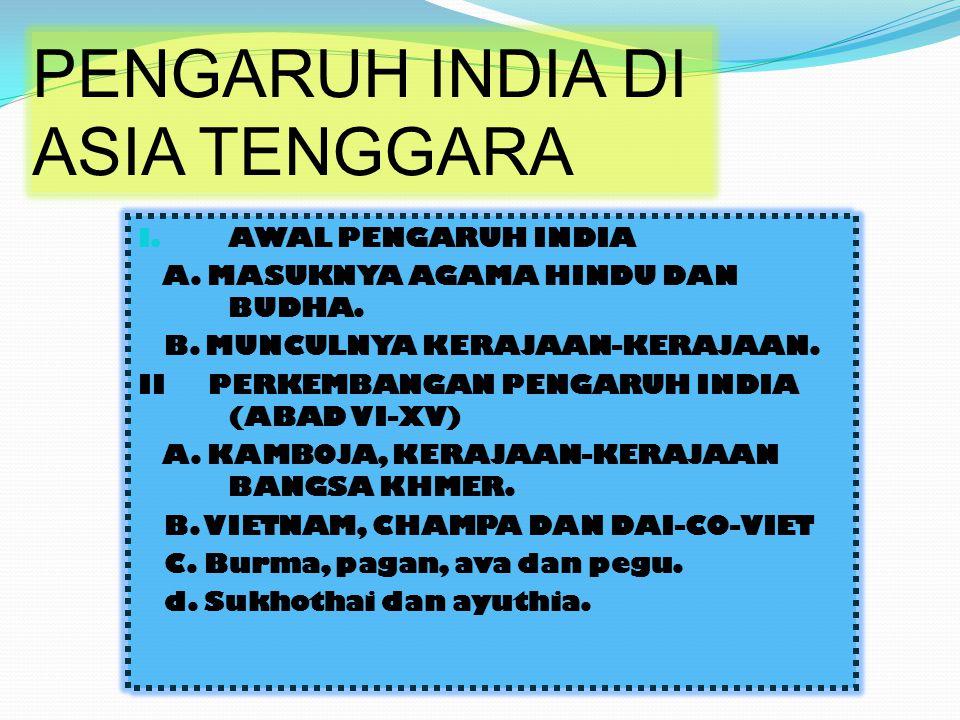 PENGARUH INDIA DI ASIA TENGGARA I. AWAL PENGARUH INDIA A. MASUKNYA AGAMA HINDU DAN BUDHA. B. MUNCULNYA KERAJAAN-KERAJAAN. II PERKEMBANGAN PENGARUH IND