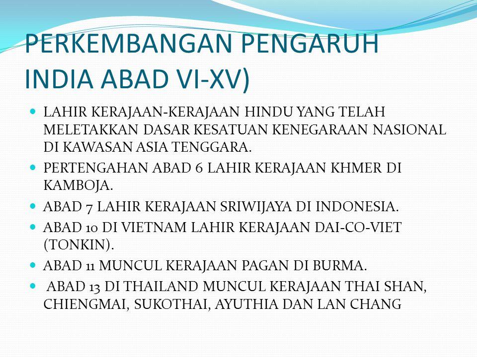 PERKEMBANGAN PENGARUH INDIA ABAD VI-XV) LAHIR KERAJAAN-KERAJAAN HINDU YANG TELAH MELETAKKAN DASAR KESATUAN KENEGARAAN NASIONAL DI KAWASAN ASIA TENGGAR