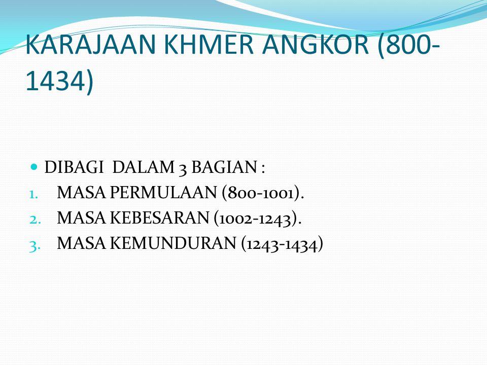 KARAJAAN KHMER ANGKOR (800- 1434) DIBAGI DALAM 3 BAGIAN : 1. MASA PERMULAAN (800-1001). 2. MASA KEBESARAN (1002-1243). 3. MASA KEMUNDURAN (1243-1434)