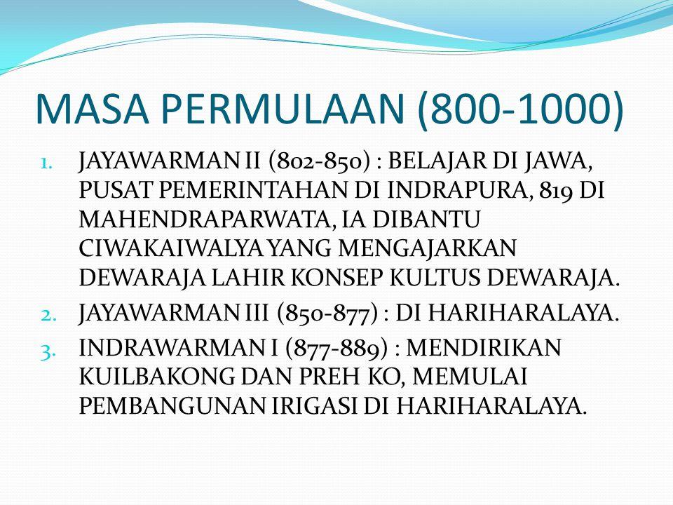 MASA PERMULAAN (800-1000) 1. JAYAWARMAN II (802-850) : BELAJAR DI JAWA, PUSAT PEMERINTAHAN DI INDRAPURA, 819 DI MAHENDRAPARWATA, IA DIBANTU CIWAKAIWAL