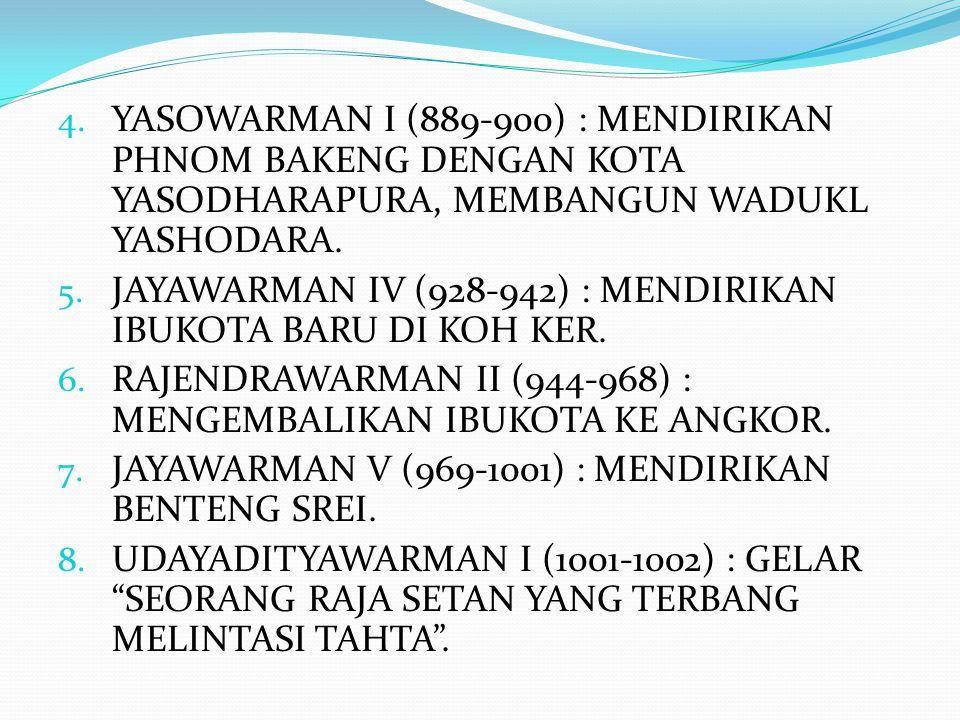 4. YASOWARMAN I (889-900) : MENDIRIKAN PHNOM BAKENG DENGAN KOTA YASODHARAPURA, MEMBANGUN WADUKL YASHODARA. 5. JAYAWARMAN IV (928-942) : MENDIRIKAN IBU