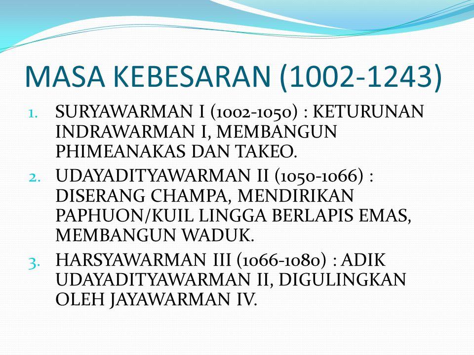 MASA KEBESARAN (1002-1243) 1. SURYAWARMAN I (1002-1050) : KETURUNAN INDRAWARMAN I, MEMBANGUN PHIMEANAKAS DAN TAKEO. 2. UDAYADITYAWARMAN II (1050-1066)