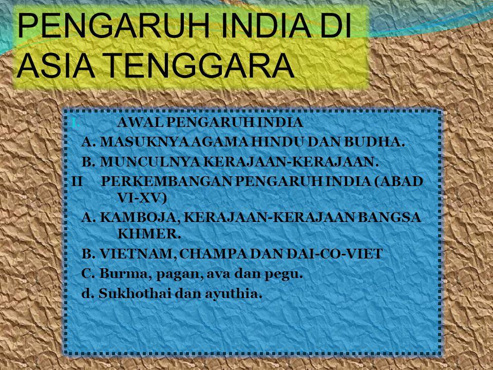 I. AWAL PENGARUH INDIA A. MASUKNYA AGAMA HINDU DAN BUDHA. B. MUNCULNYA KERAJAAN-KERAJAAN. II PERKEMBANGAN PENGARUH INDIA (ABAD VI-XV) A. KAMBOJA, KERA