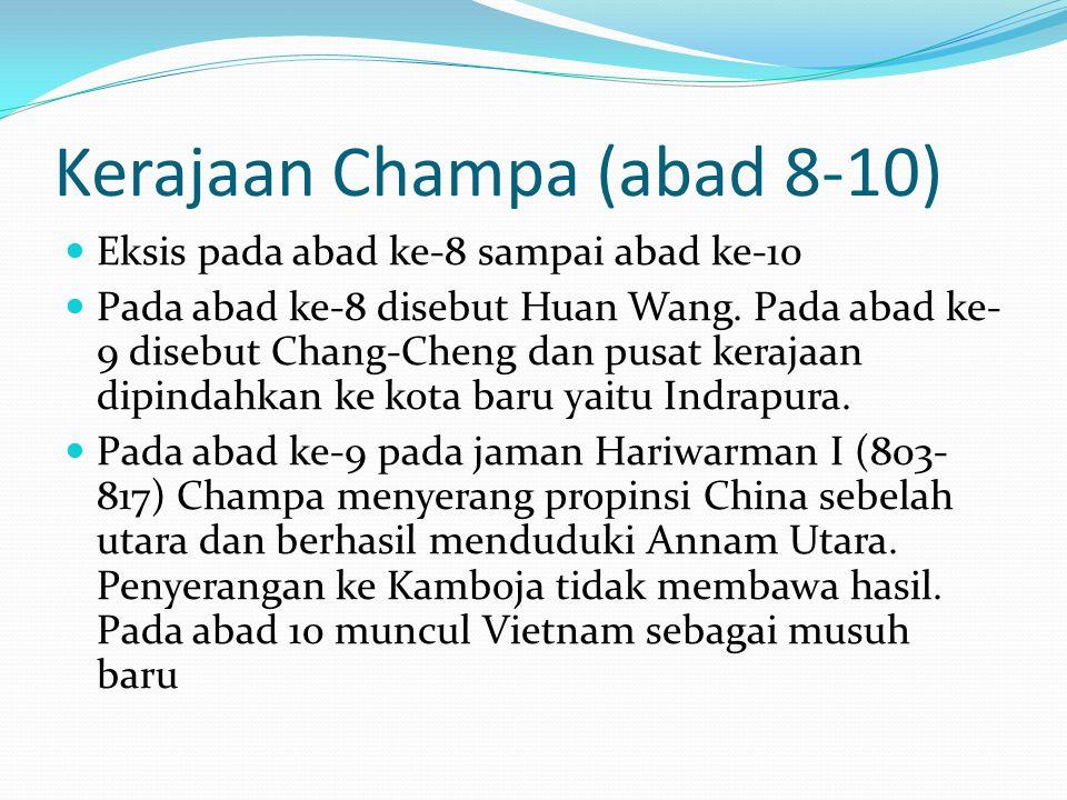 Kerajaan Champa (abad 8-10) Eksis pada abad ke-8 sampai abad ke-10 Pada abad ke-8 disebut Huan Wang. Pada abad ke- 9 disebut Chang-Cheng dan pusat ker