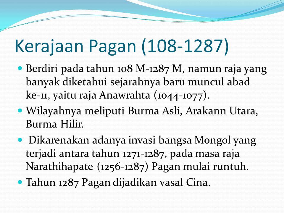 Kerajaan Pagan (108-1287) Berdiri pada tahun 108 M-1287 M, namun raja yang banyak diketahui sejarahnya baru muncul abad ke-11, yaitu raja Anawrahta (1